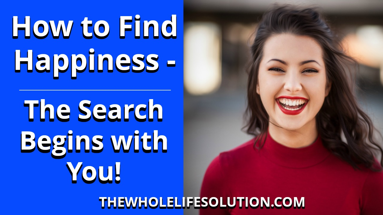 How to Find Happiness – The Search Begins with You!